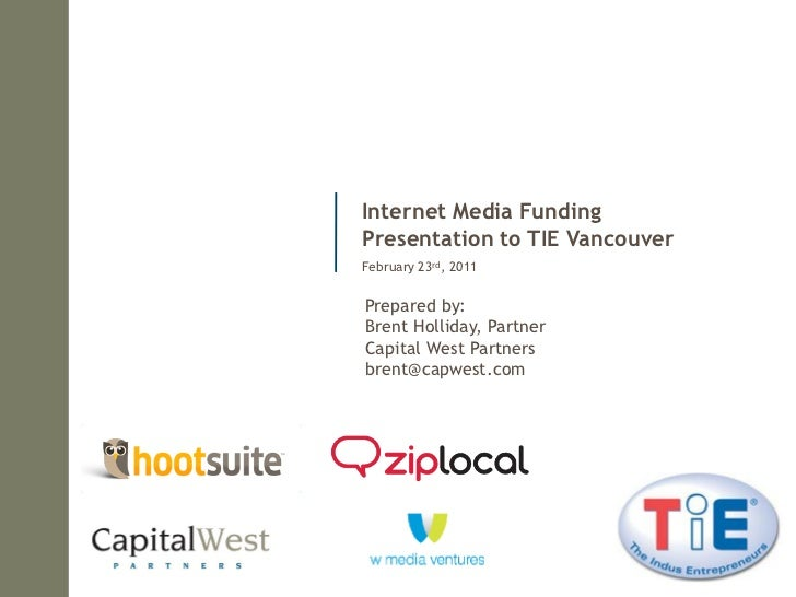 Internet Media FundingPresentation to TIE VancouverFebruary 23rd, 2011Prepared by:Brent Holliday, PartnerCapital West Part...