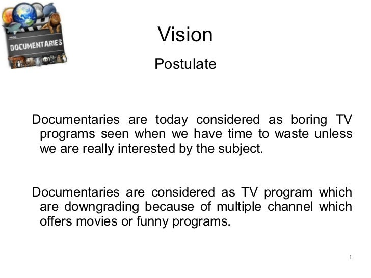 Vision <ul><ul><ul><ul><ul><li>Documentaries are today considered as boring TV programs seen when we have time to waste un...