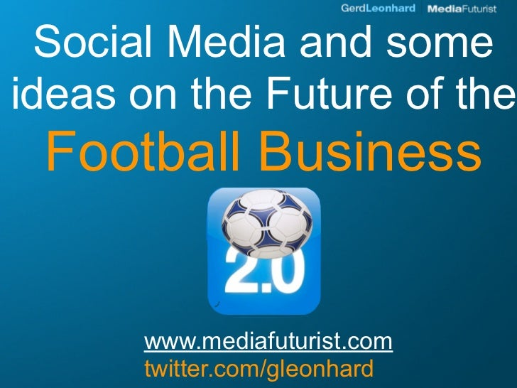 Social Media and some ideas on the Future of the  Football Business         www.mediafuturist.com       twitter.com/gleonh...