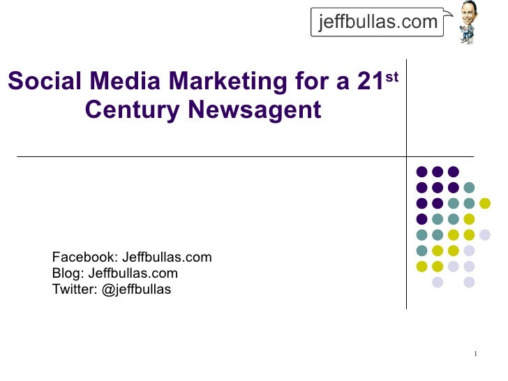 Social Media Marketing for a 21 st  Century Newsagent Facebook: Jeffbullas.com Blog: Jeffbullas.com  Twitter: @jeffbullas