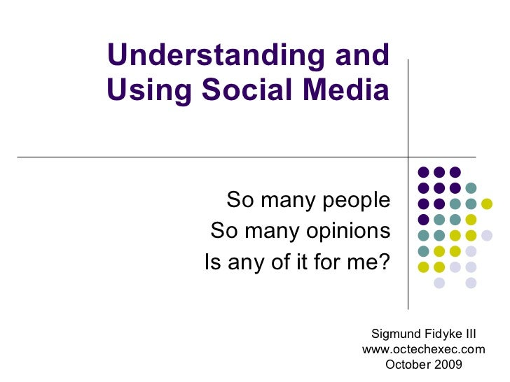 Understanding and Using Social Media So many people So many opinions Is any of it for me? Sigmund Fidyke III www.octechexe...