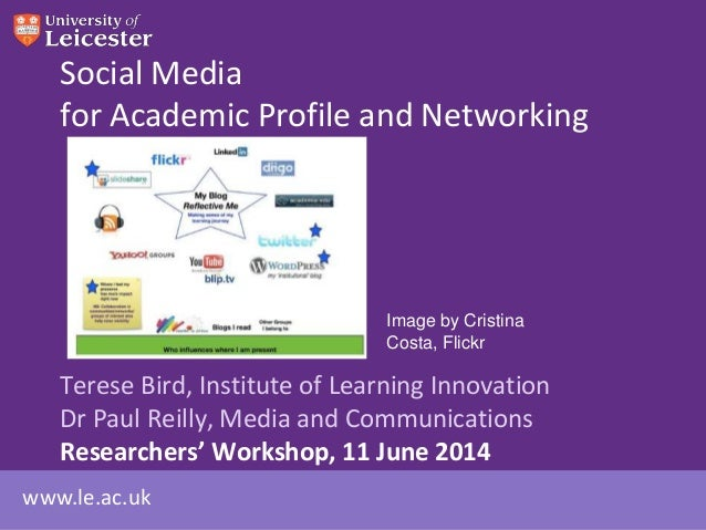 www.le.ac.uk Social Media for Academic Profile and Networking Terese Bird, Institute of Learning Innovation Dr Paul Reilly...