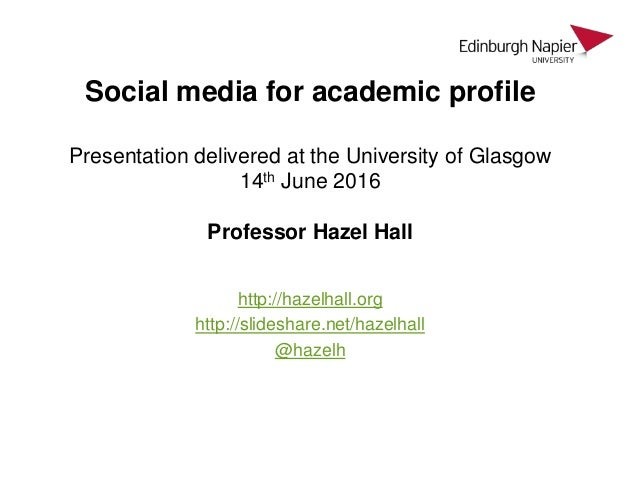 Social media for academic profile Presentation delivered at the University of Glasgow 14th June 2016 Professor Hazel Hall ...