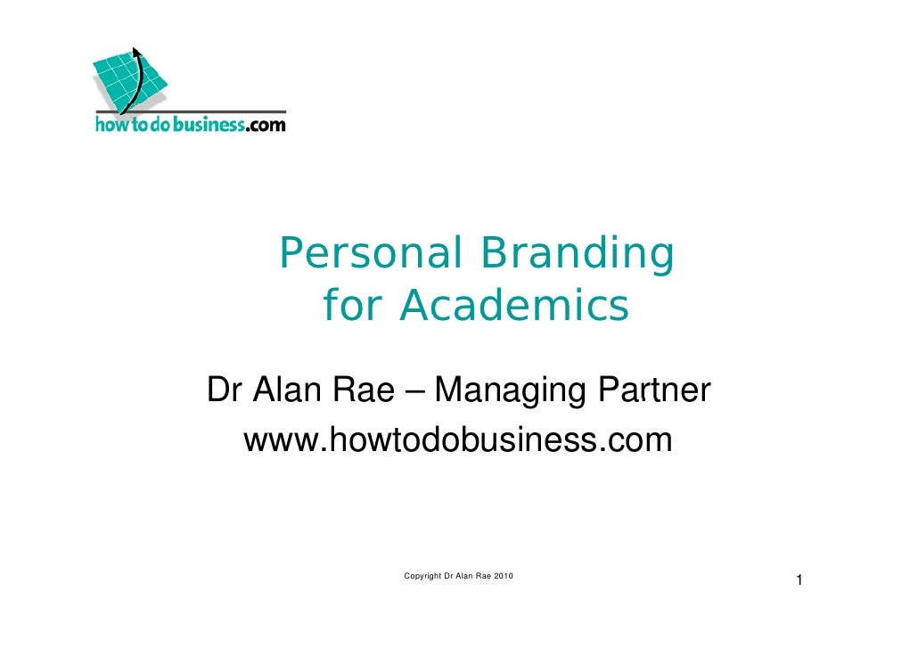 Personal Branding       for Academics Dr Alan Rae – Managing Partner   www.howtodobusiness.com              Copyright Dr A...