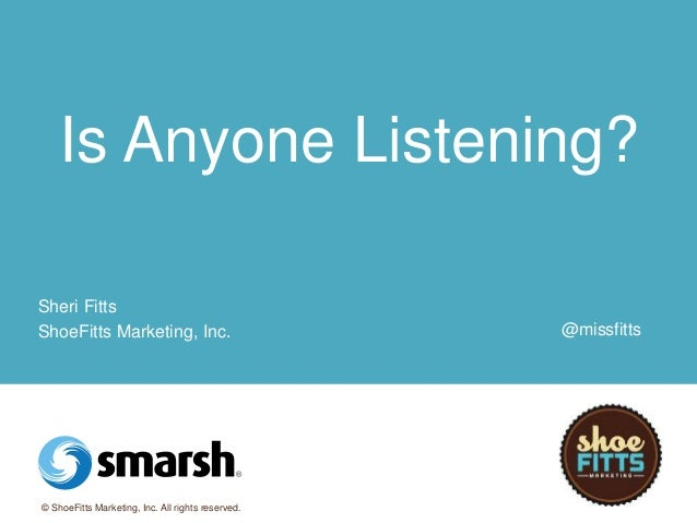 Is Anyone Listening?  Sheri Fitts  ShoeFitts Marketing, Inc.  © ShoeFitts Marketing, Inc. All rights reserved.  @missfitts
