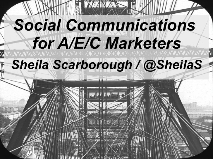 Social Communications  for A/E/C MarketersSheila Scarborough / @SheilaS