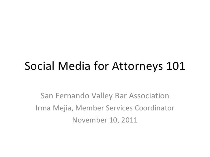 Social Media for Attorneys 101 San Fernando Valley Bar Association Irma Mejia, Member Services Coordinator November 10, 2011