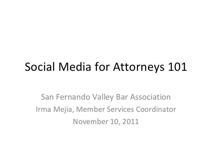 Social Media for Attorneys 101 San Fernando Valley Bar Association Irma Mejia, Member Services Coordinator November 10, 2011