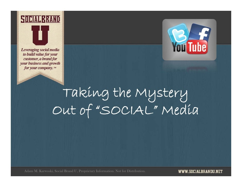 "Taking the Mystery                  Out of ""SOCIAL"" MediaAdam M. Karwoski, Social Brand U, Proprietary Information. Not fo..."