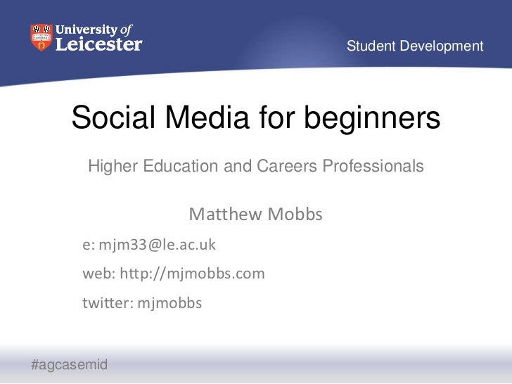 Social Media for beginners<br />Higher Education and Careers Professionals <br />Matthew Mobbs<br />e: mjm33@le.ac.uk<br /...