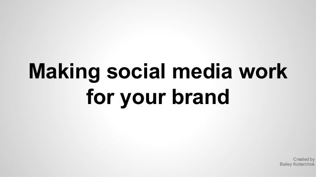 Making social media work for your brand Created by Bailey Koharchick
