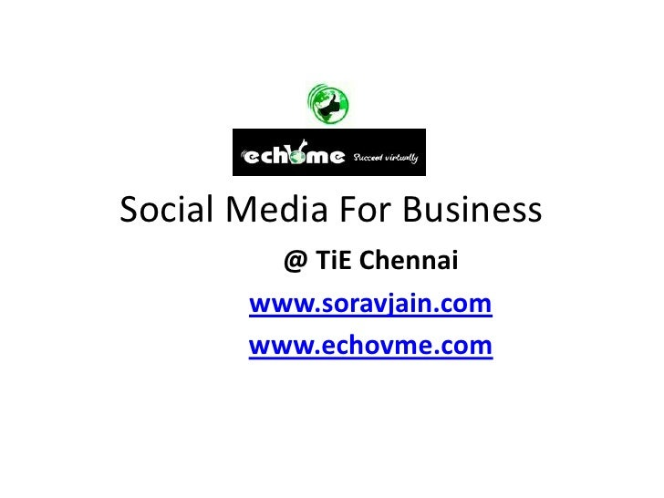 Social Media For Business         @ TiE Chennai       www.soravjain.com       www.echovme.com