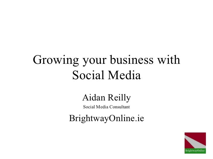 Growing your business with      Social Media         Aidan Reilly         Social Media Consultant      BrightwayOnline.ie