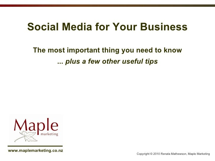 Social Media for Your Business The most important thing you need to know ...  plus a few other useful tips Copyright © 201...