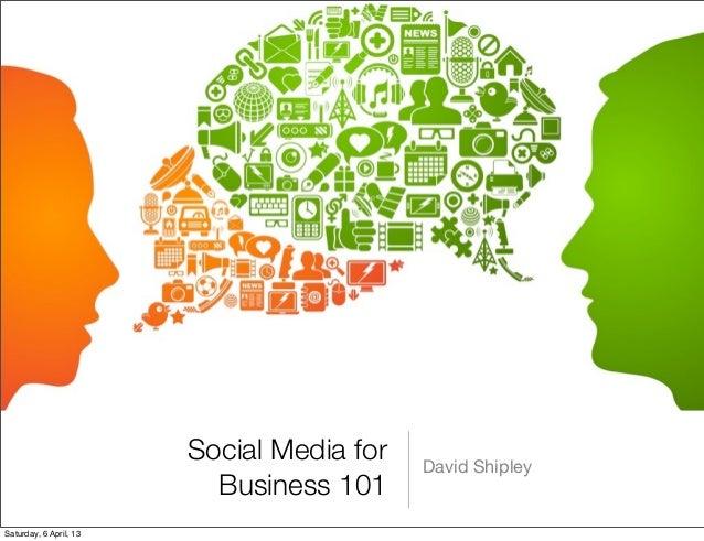 Social Media for   David Shipley                          Business 101Saturday, 6 April, 13