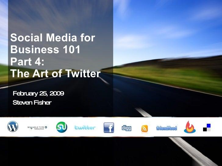 Social Media for Business 101 Part 4:  The Art of Twitter February 25, 2009 Steven Fisher