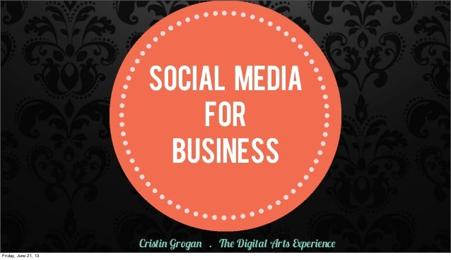 SOCIAL MEDIAFORBUSINESSCristin Grogan . The Digital Arts ExperienceFriday, June 21, 13
