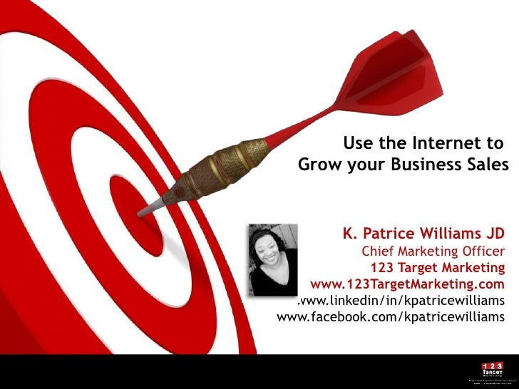 Use the Internet to Grow your Business Sales<br />K. Patrice Williams JD<br />Chief Marketing Officer<br />123 Target Mark...