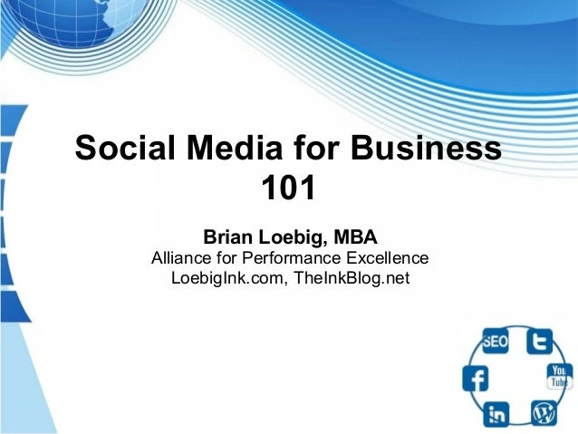 Social Media for Business           101          Brian Loebig, MBA    Alliance for Performance Excellence       LoebigInk....