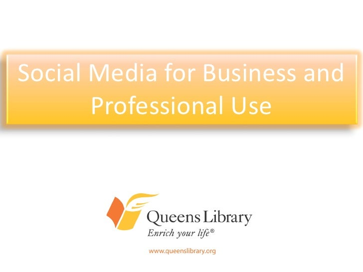 Social Media for Business and       Professional Use     An Introduction to Queens Library's     Presence on Today's Most ...