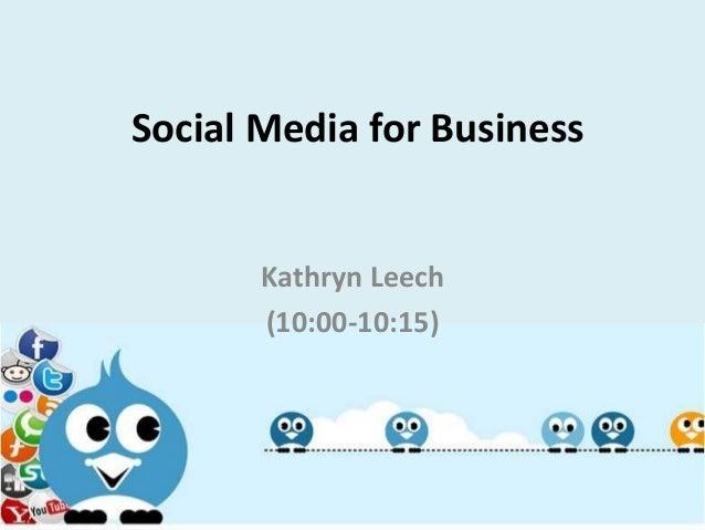 Social Media for Business Kathryn Leech (10:00-10:15)