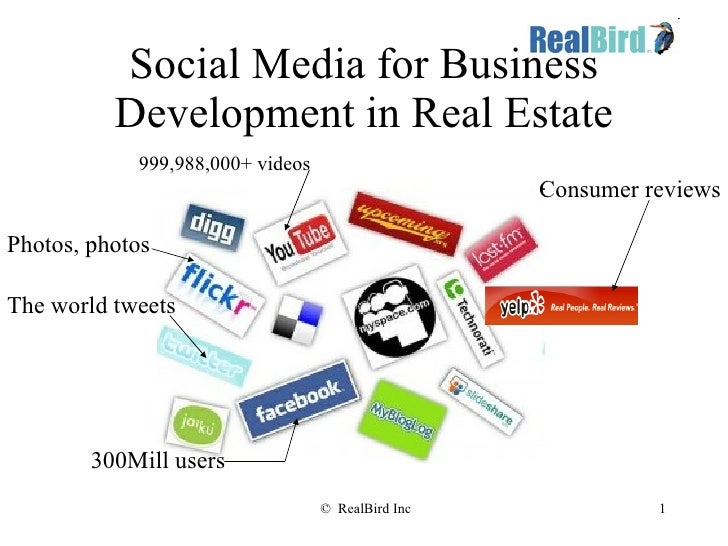 Social Media for Business Development in Real Estate 300Mill users The world tweets 999,988,000+ videos Photos, photos Con...