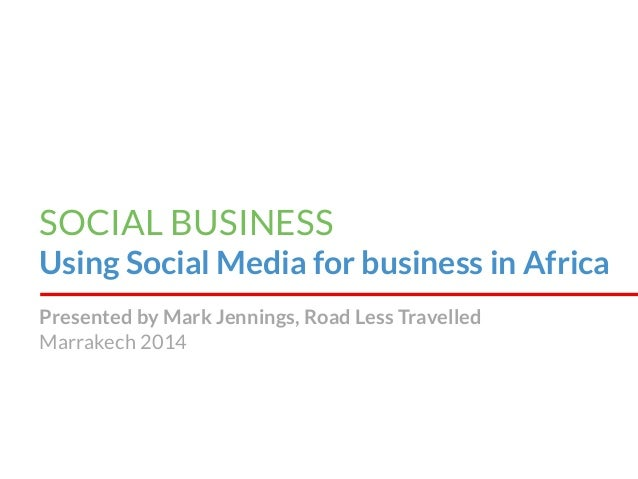 SOCIAL BUSINESS Using Social Media for business in Africa Presented by Mark Jennings, Road Less Travelled Marrakech 2014