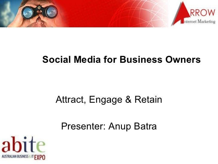 Social Media for Business Owners Attract, Engage & Retain Presenter: Anup Batra