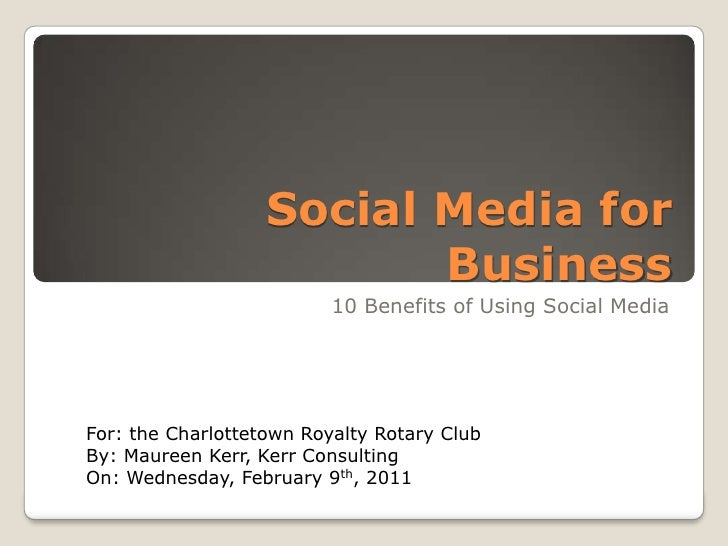Social Media for Business<br />10 Benefits of Using Social Media<br />For: the Charlottetown Rotary<br />By: Maureen Kerr,...
