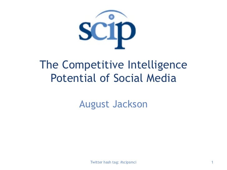 The Competitive Intelligence Potential of Social Media <br />August Jackson<br />Twitter hash tag: #scipsmci<br />1<br />