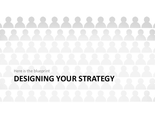 DESIGNING YOUR STRATEGY Here is the blueprint