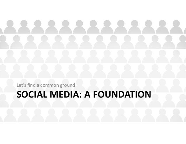SOCIAL MEDIA: A FOUNDATION Let's find a common ground