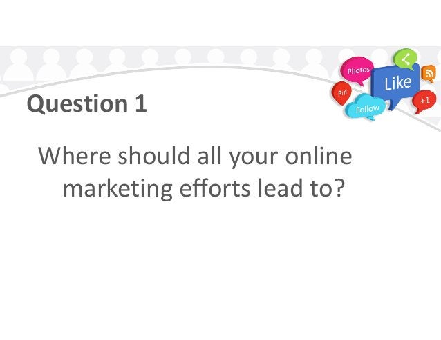 Question 1 Where should all your onlineWhere should all your online marketing efforts lead to?