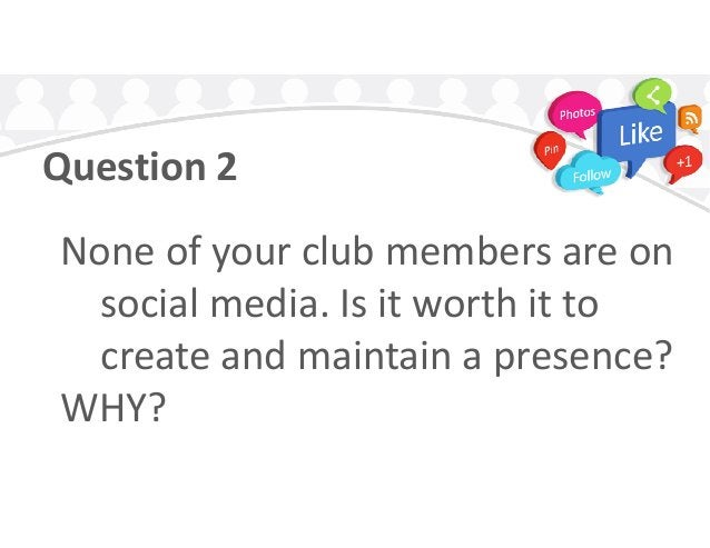 Question 2 None of your club members are onNone of your club members are on social media. Is it worth it to create and mai...