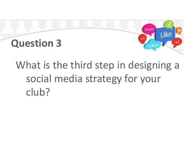 Question 3 What is the third step in designing aWhat is the third step in designing a social media strategy for your club?
