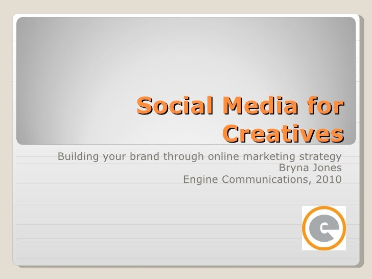 Social Media for Creatives Building your brand through online marketing strategy Bryna Jones Engine Communications, 2010