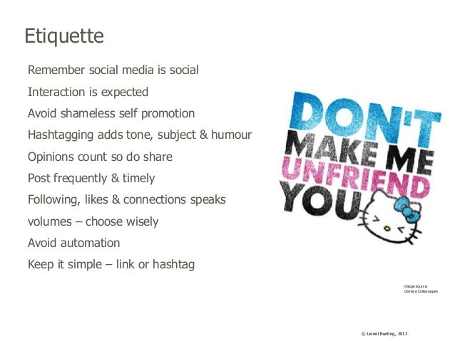 Etiquette Remember social media is social Interaction is expected  Avoid shameless self promotion Hashtagging adds tone, s...