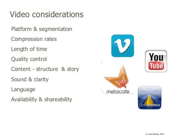 Video considerations Platform & segmentation Compression rates Length of time Quality control Content - structure & story ...