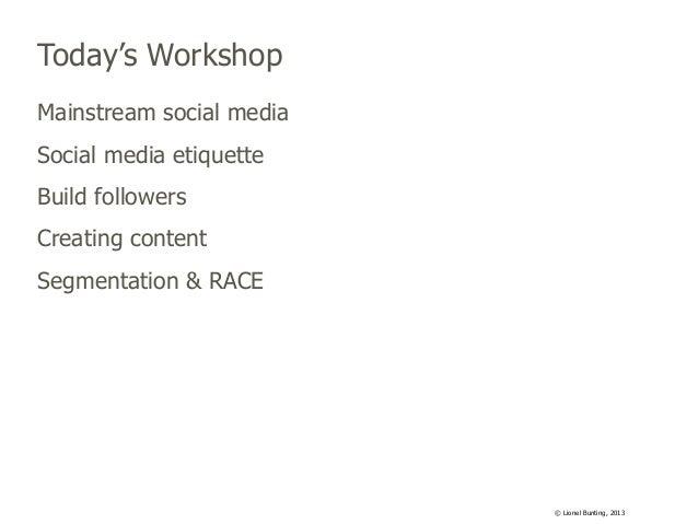 Today's Workshop Mainstream social media Social media etiquette Build followers Creating content Segmentation & RACE  © Li...