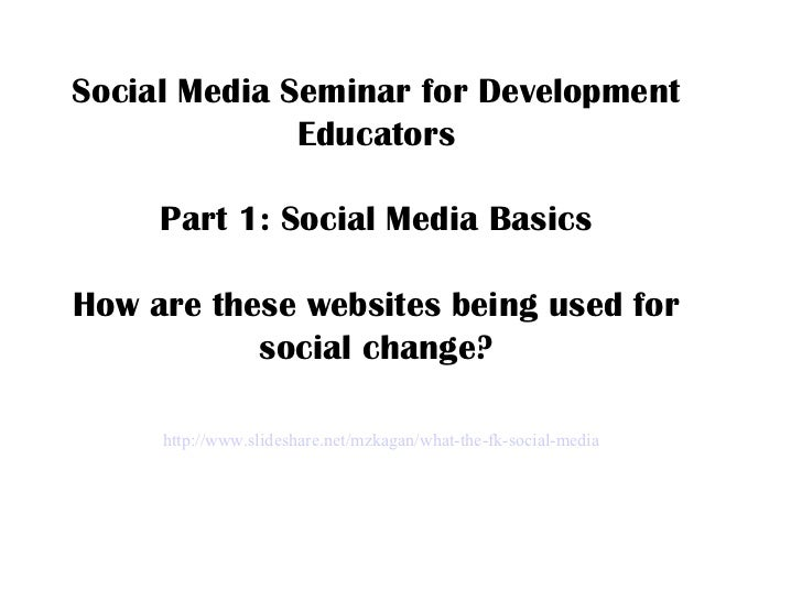 http://www.slideshare.net/mzkagan/what-the-fk-social-media Social Media Seminar for Development Educators Part 1: Social M...
