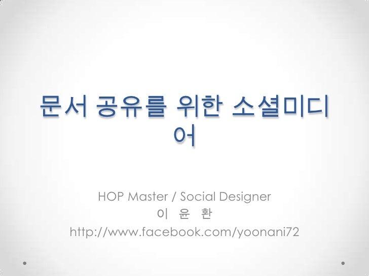 문서 공유를위한 소셜미디어<br />HOP Master / Social Designer <br />이   윤   환<br />http://www.facebook.com/yoonani72<br />