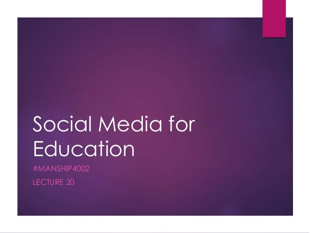 Social Media for Education #MANSHIP4002 LECTURE 20