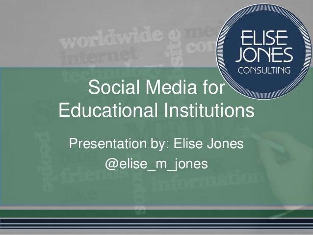 Social Media for Educational Institutions Presentation by: Elise Jones @elise_m_jones