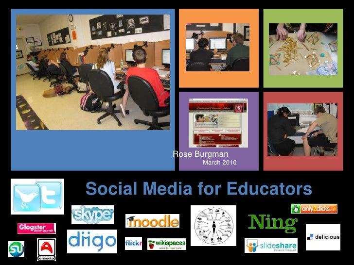 Rose Burgman<br />                 March 2010<br />Social Media for Educators<br />