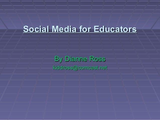 Social Media for EducatorsSocial Media for Educators By Dianne RossBy Dianne Ross kiddross@comcast.netkiddross@comcast.net