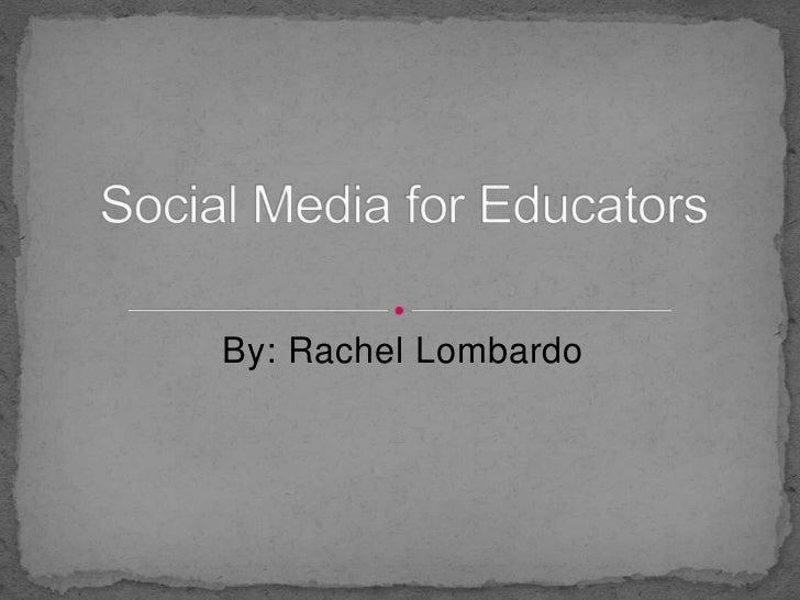 By: Rachel Lombardo<br />Social Media for Educators<br />