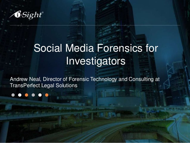 Social Media Forensics for Investigators Andrew Neal, Director of Forensic Technology and Consulting at TransPerfect Legal...