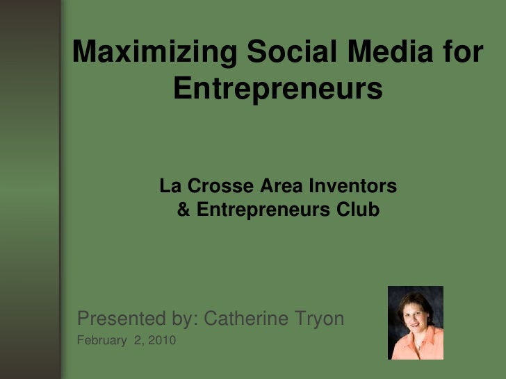 Maximizing Social Media for EntrepreneursLa Crosse Area Inventors & Entrepreneurs Club<br />Presented by: Catherine Tryon<...