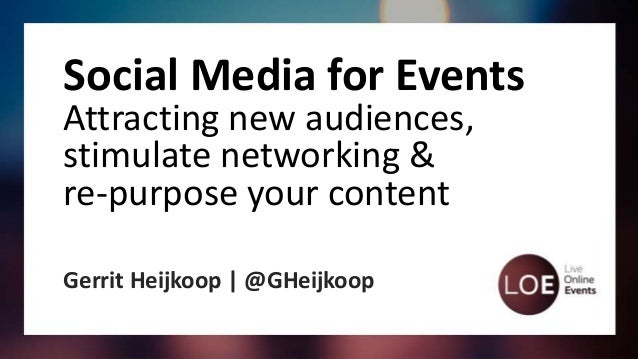 Social Media for Events Attracting new audiences, stimulate networking & re-purpose your content Gerrit Heijkoop | @GHeijk...