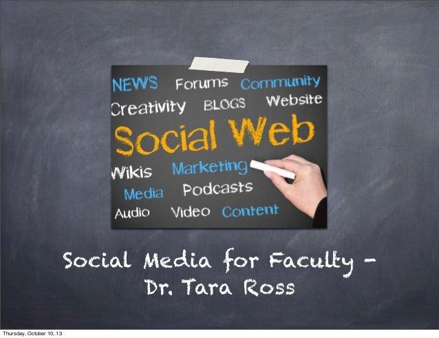Social Media for Faculty - Dr. Tara Ross Thursday, October 10, 13